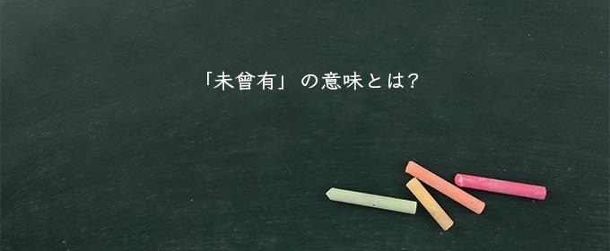未曾有」の意味とは?対語、対義語や英語、災害など徹底解説 ...